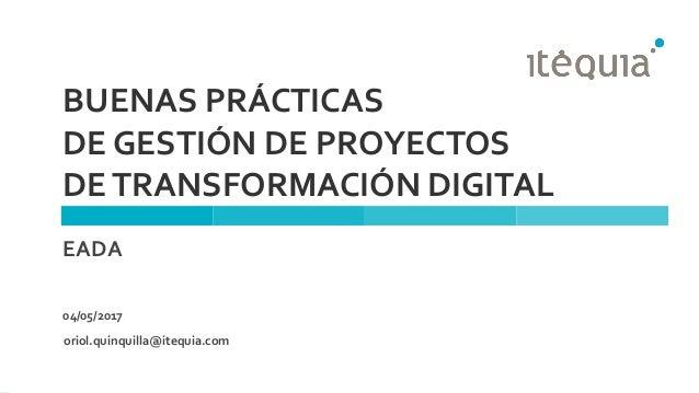 BUENAS PRÁCTICAS DE GESTIÓN DE PROYECTOS DETRANSFORMACIÓN DIGITAL EADA 04/05/2017 oriol.quinquilla@itequia.com