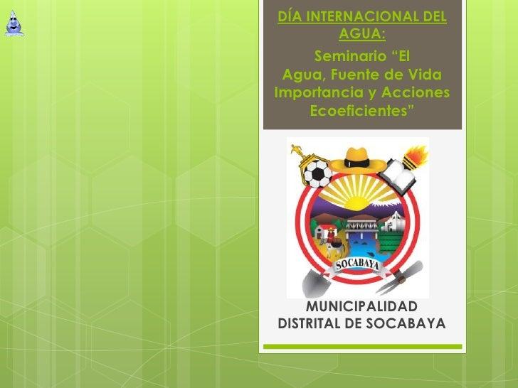 """DÍA INTERNACIONAL DEL         AGUA:     Seminario """"El Agua, Fuente de VidaImportancia y Acciones    Ecoeficientes""""    MUNI..."""