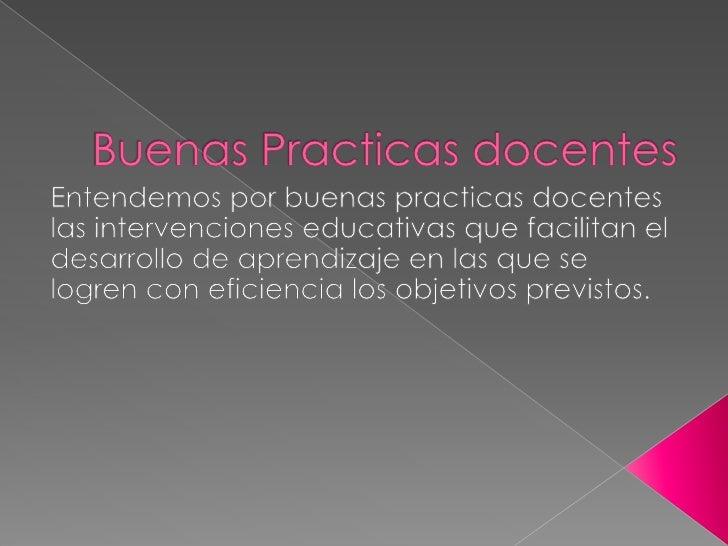 Buenas Practicas docentes<br />Entendemos por buenas practicas docentes las intervenciones educativas que facilitan el des...