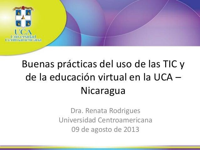 Buenas prácticas del uso de las TIC y de la educación virtual en la UCA – Nicaragua Dra. Renata Rodrigues Universidad Cent...