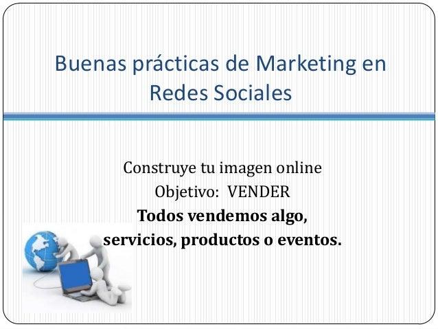 Buenas prácticas de Marketing enRedes SocialesConstruye tu imagen onlineObjetivo: VENDERTodos vendemos algo,servicios, pro...