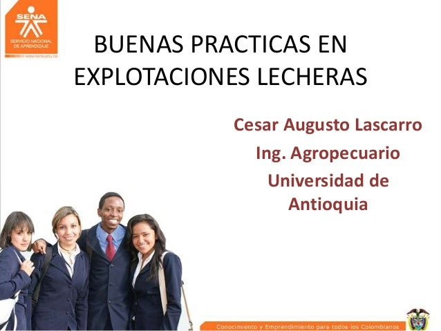 BUENAS PRACTICAS EN EXPLOTACIONES LECHERAS Cesar Augusto Lascarro Ing. Agropecuario Universidad de Antioquia