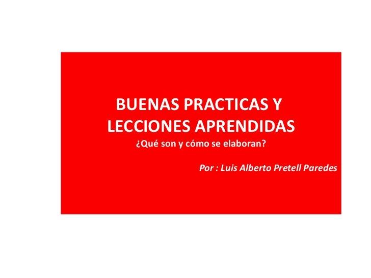 BUENAS PRACTICAS YLECCIONES APRENDIDAS   ¿Qué son y cómo se elaboran?                Por : Luis Alberto Pretell Paredes