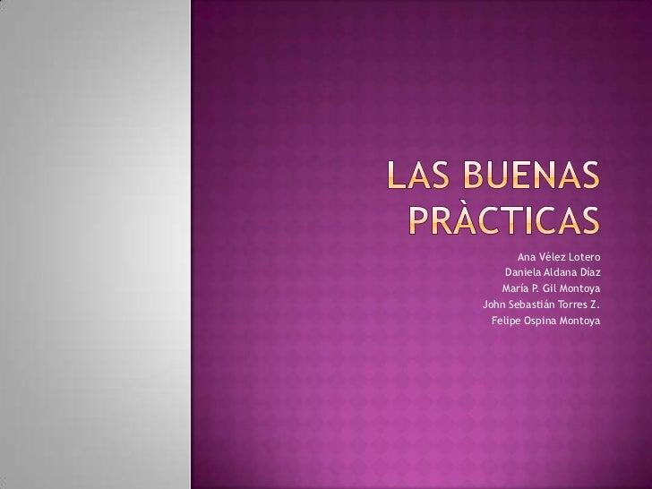 LAS BUENAS PRÀCTICAS <br />Ana Vélez Lotero<br />Daniela Aldana Díaz<br />María P. Gil Montoya<br />John Sebastián Torres ...