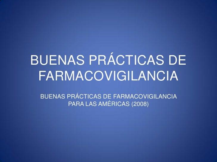 BUENAS PRÁCTICAS DE FARMACOVIGILANCIA BUENAS PRÁCTICAS DE FARMACOVIGILANCIA        PARA LAS AMÉRICAS (2008)