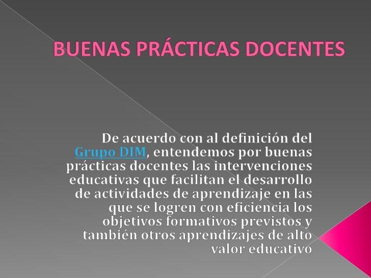 BUENAS PRÁCTICAS DOCENTES <br />De acuerdo con al definición del Grupo DIM, entendemos por buenas prácticas docentes las i...