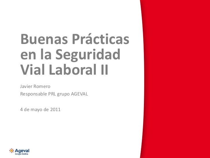 Buenas Prácticas en la Seguridad Vial Laboral II Javier Romero Responsable PRL grupo AGEVAL 4 de mayo de 2011