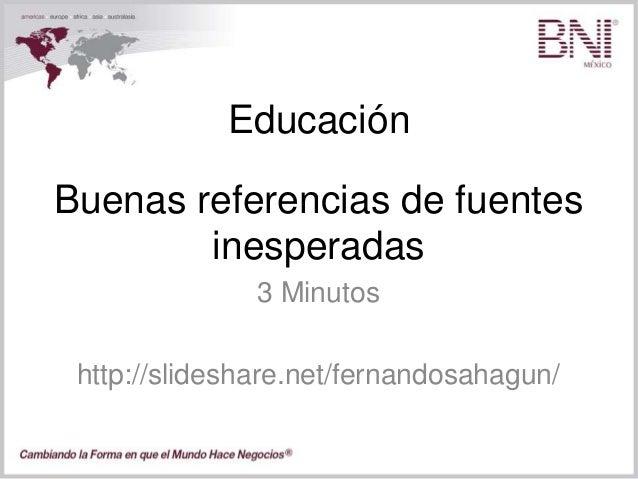 Educación 3 Minutos http://slideshare.net/fernandosahagun/ Buenas referencias de fuentes inesperadas
