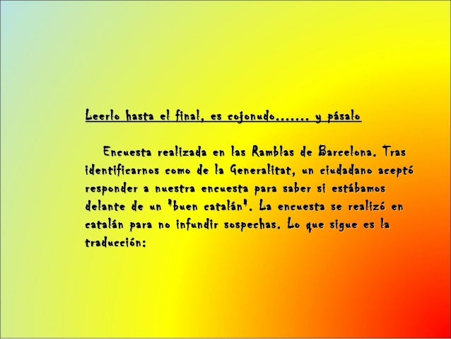 Leerlo hasta el final, es cojonudo....... y pásalo   Encuesta realizada en las Ramblas de Barcelona. Trasidentificarnos co...