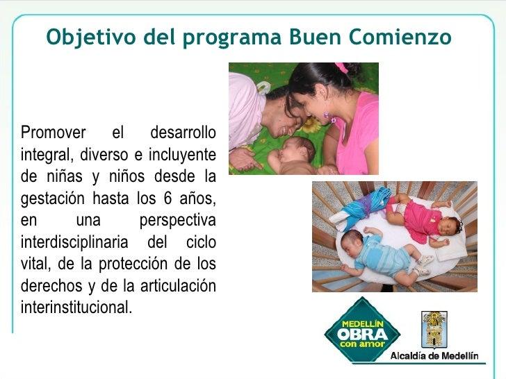 Objetivo del programa Buen Comienzo Promover el desarrollo integral, diverso e incluyente de niñas y niños desde la gestac...