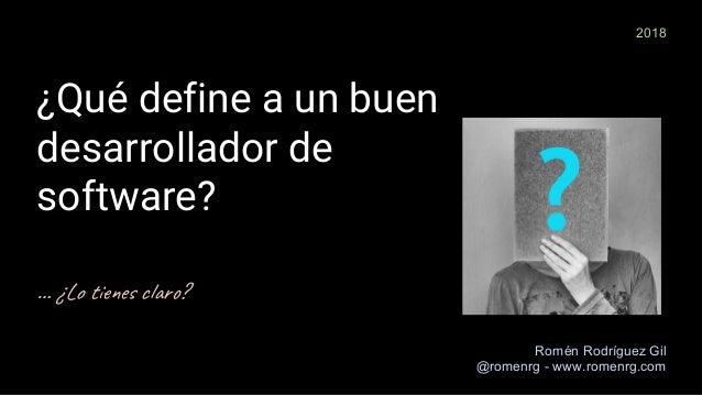 ¿Qué define a un buen desarrollador de software? … ¿Lo t e c ? Romén Rodríguez Gil @romenrg - www.romenrg.com 2018