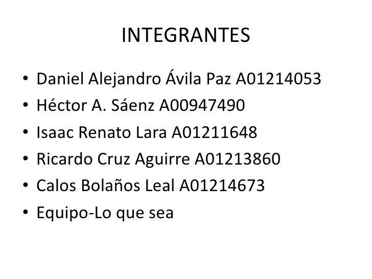 INTEGRANTES<br />Daniel Alejandro Ávila Paz A01214053<br />Héctor A. Sáenz A00947490<br />Isaac Renato Lara A01211648<br /...