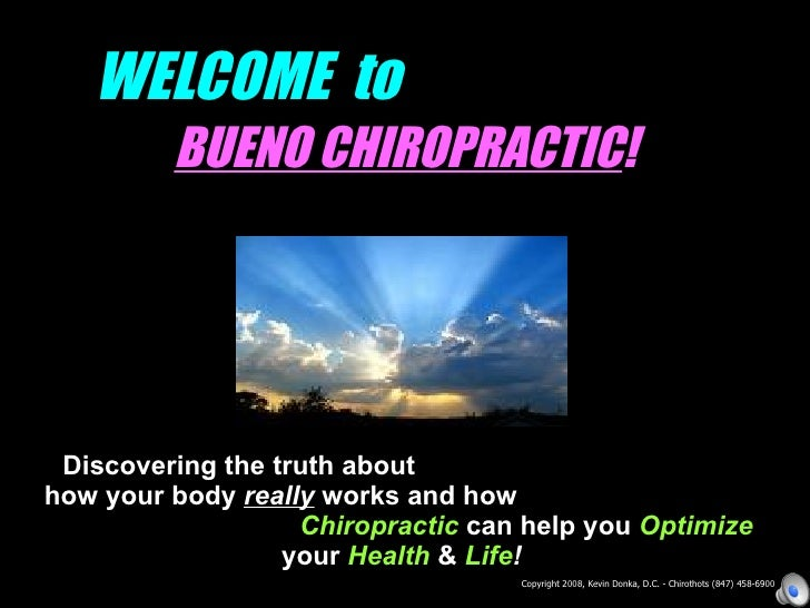 WELCOME to          BUENO CHIROPRACTIC!      Discovering the truth about how your body really works and how               ...