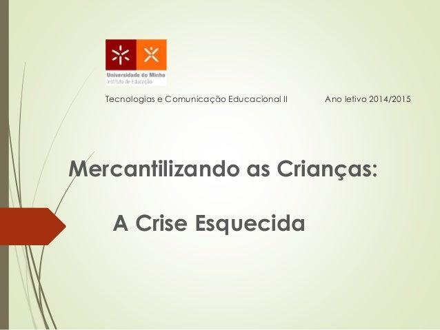 Tecnologias e Comunicação Educacional II Ano letivo 2014/2015 Mercantilizando as Crianças: A Crise Esquecida