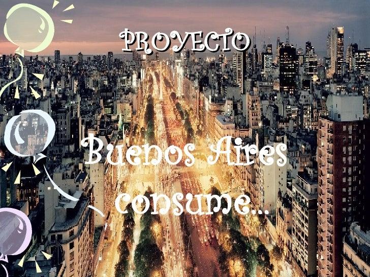 PROYECTO <ul><li>Buenos Aires consume... </li></ul>