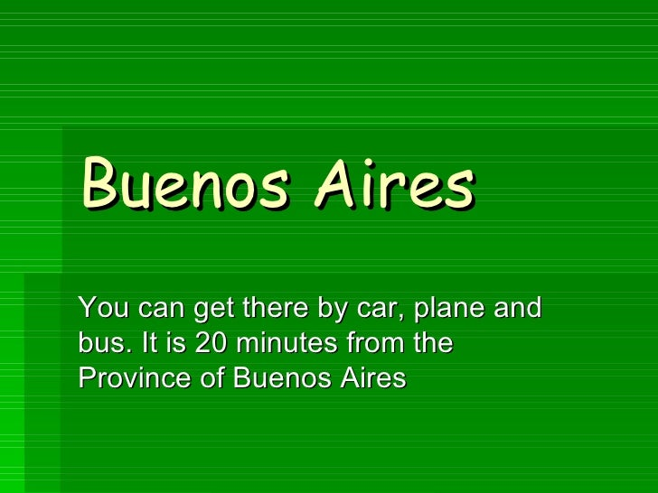 Buenos Aires You can get there by car, plane and bus. It is 20 minutes from the Province of Buenos Aires