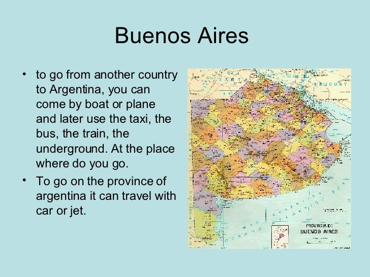 Buenos Aires  <ul><li>to go from another country to Argentina, you can come by boat or plane and later use the taxi, the b...