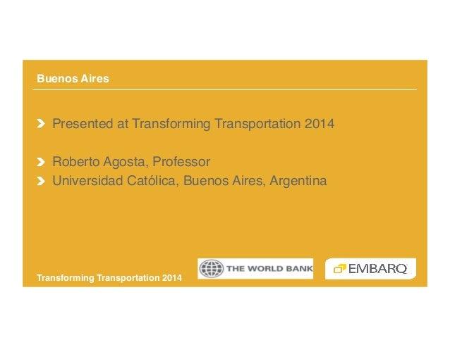 Buenos Aires!  !  Presented at Transforming Transportation 2014! !  Roberto Agosta, Professor! !  Universidad Católica,...