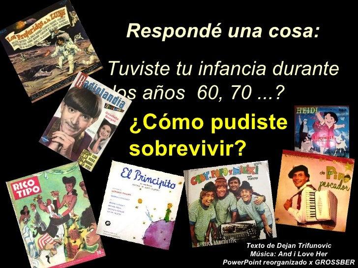 Respondé una cosa: Tuviste tu infancia durante los años 60, 70 ...?   ¿Cómo pudiste   sobrevivir?                       Te...