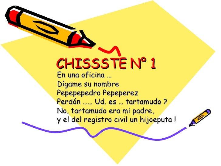CHISSSTE N° 1 En una oficina … Dígame su nombre  Pepepepedro Pepeperez  Perdón …… Ud. es … tartamudo ?  No, tartamudo era ...