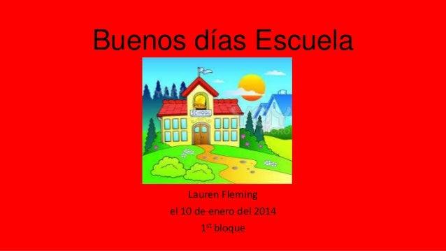 Buenos días Escuela  Lauren Fleming el 10 de enero del 2014 1st bloque