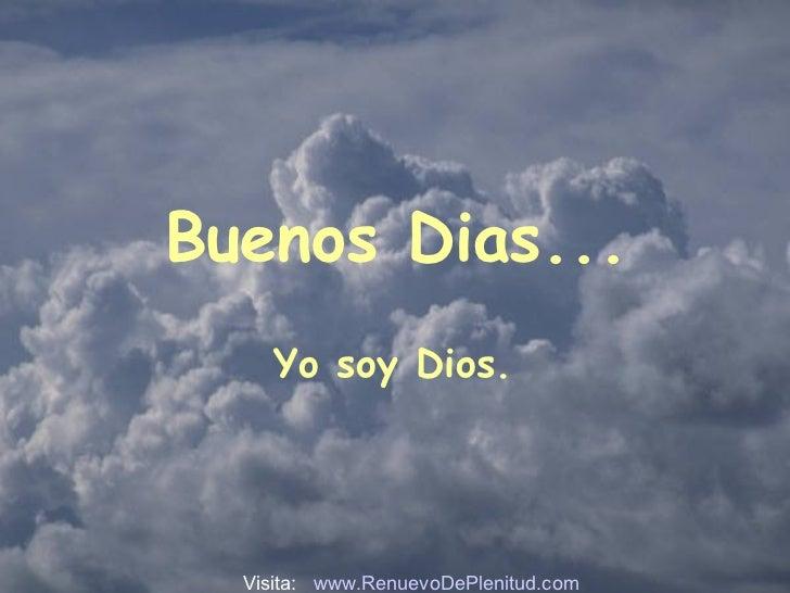 Buenos Dias... Yo soy Dios.  Visita:  www.RenuevoDePlenitud.com