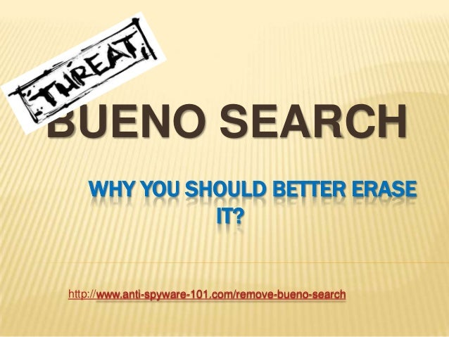 BUENO SEARCH WHY YOU SHOULD BETTER ERASE IT?  http://www.anti-spyware-101.com/remove-bueno-search