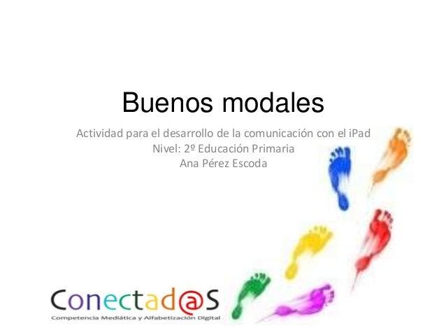 Buenos modales Actividad para el desarrollo de la comunicación con el iPad Nivel: 2º Educación Primaria Ana Pérez Escoda