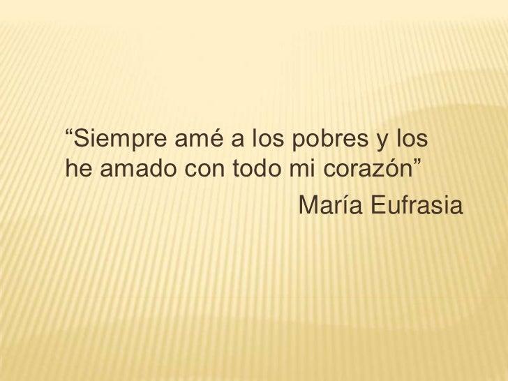 """""""Siempre amé a los pobres y loshe amado con todo mi corazón""""                   María Eufrasia"""