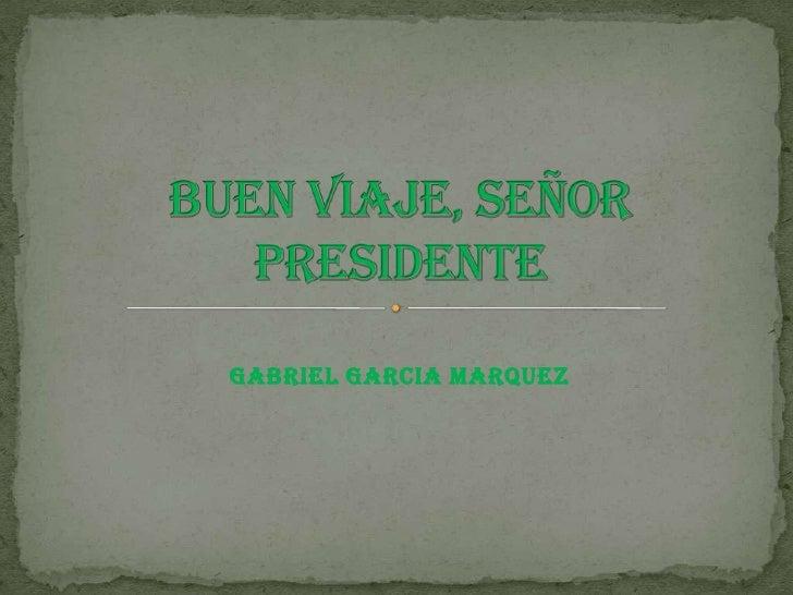 GABRIEL GARCIA MARQUEZ<br />Buen viaje, señor presidente<br />