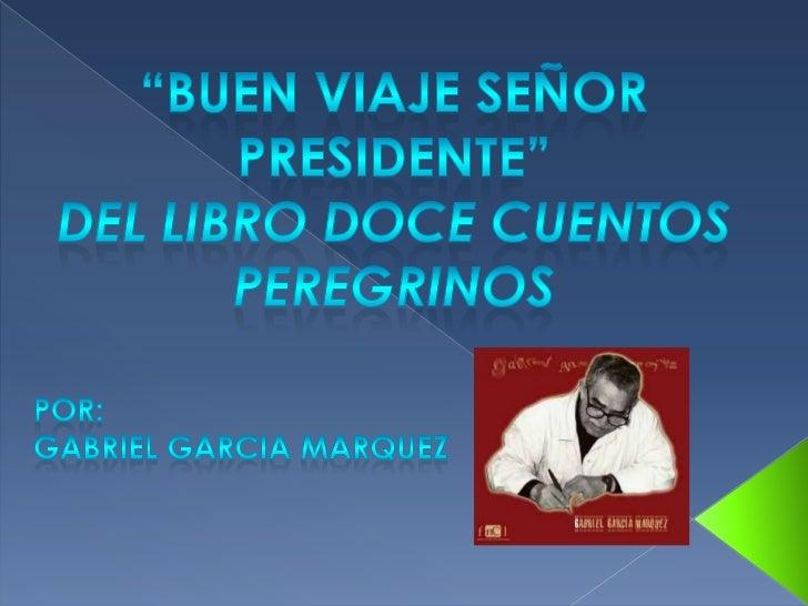 """""""BUEN VIAJE SEÑOR PRESIDENTE""""<br />DEL LIBRO DOCE CUENTOS <br />PEREGRINOS<br />POR:<br />GABRIEL GARCIA MARQUEZ<br />"""