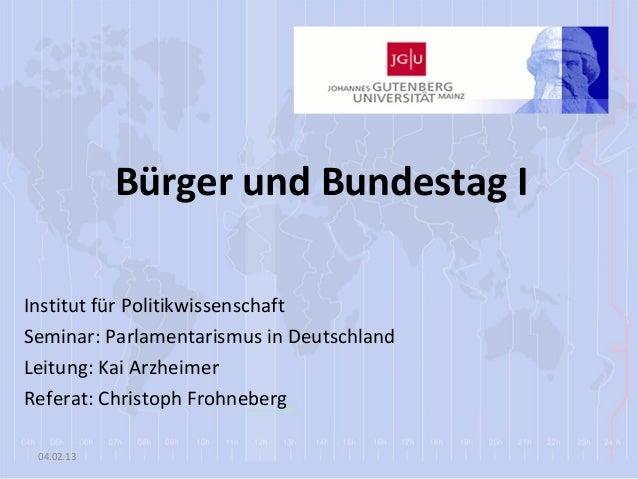 Bürger und Bundestag IInstitut für PolitikwissenschaftSeminar: Parlamentarismus in DeutschlandLeitung: Kai ArzheimerRefera...
