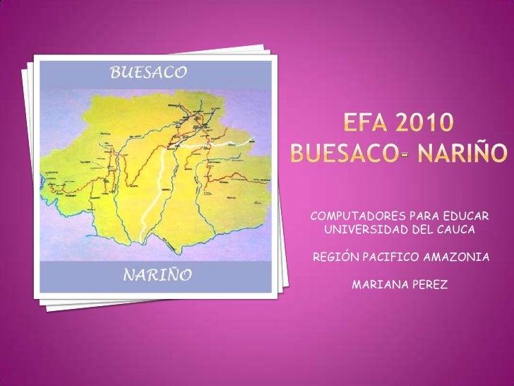 EFA 2010BUESACO- NARIÑO<br />COMPUTADORES PARA EDUCAR<br />UNIVERSIDAD DEL CAUCA<br /> REGIÓN PACIFICO AMAZONIA<br />MARIA...