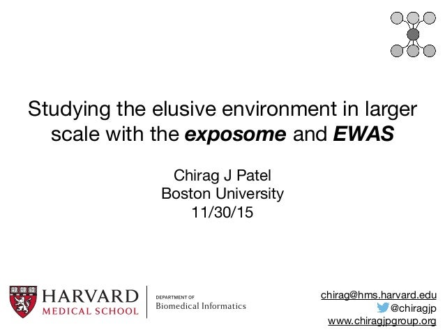 Studying the elusive environment in larger scale with the exposome and EWAS Chirag J Patel  Boston University  11/30/15 ch...