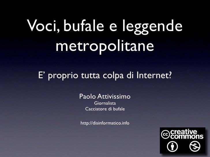 Voci, bufale e leggende     metropolitane  E' proprio tutta colpa di Internet?             Paolo Attivissimo              ...
