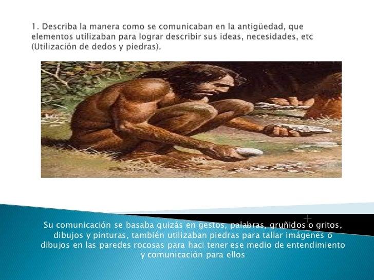 1. Describa la manera como se comunicaban en la antigüedad, que elementos utilizaban para lograr describir sus ideas, nece...