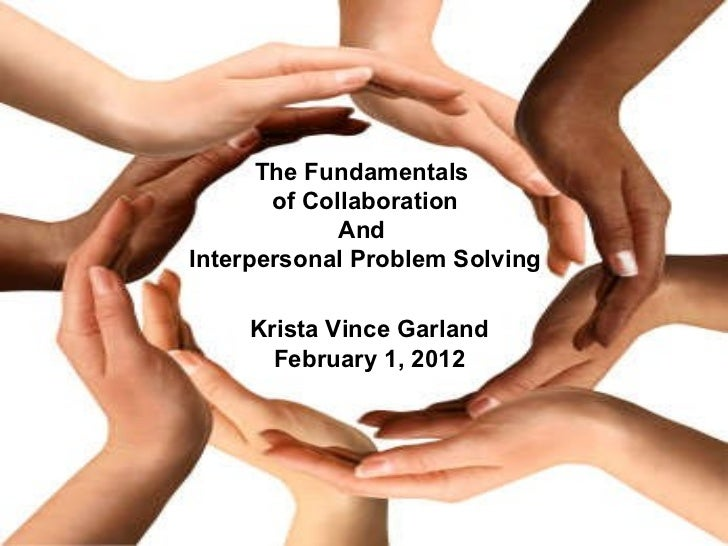 The Fundamentals  of Collaboration And  Interpersonal Problem Solving Krista Vince Garland February 1, 2012