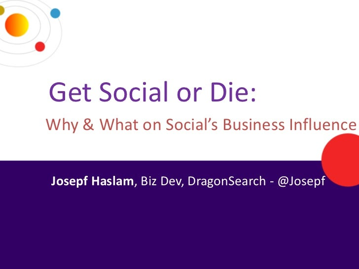 Get Social or Die:     Why & What on Social's Business Influence      Josepf Haslam, Biz Dev, DragonSearch - @Josepf2/14/2...