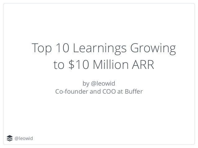@leowid Top 10 Learnings Growing to $10 Million ARR by @leowid Co-founder and COO at Buffer