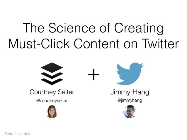 #tweetscience The Science of Creating Must-Click Content on Twitter Courtney Seiter Jimmy Hang + @courtneyseiter @jimmyhang