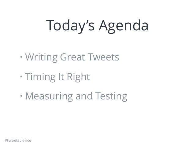 #tweetscience Today's Agenda • Writing Great Tweets • Timing It Right • Measuring and Testing