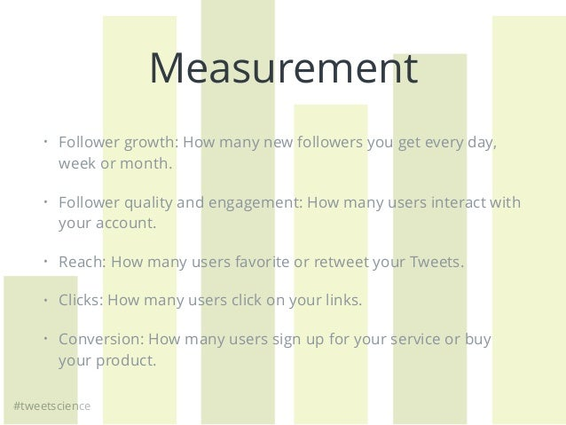 #tweetscience Measurement • Follower growth: How many new followers you get every day, week or month. • Follower quality a...