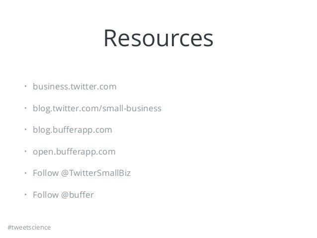 #tweetscience Resources • business.twitter.com • blog.twitter.com/small-business • blog.bufferapp.com • open.bufferapp.com •...