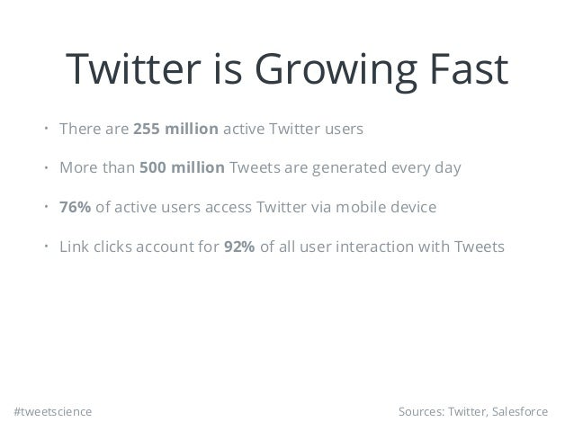 #tweetscience Twitter is Growing Fast • There are 255 million active Twitter users • More than 500 million Tweets are gene...