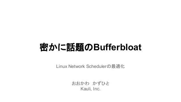 密かに話題のBufferbloat Linux Network Schedulerの最適化  おおかわ かずひと Kauli, Inc.