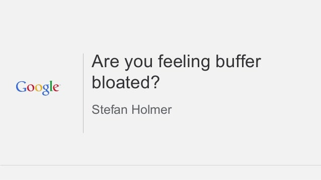Are you feeling buffer bloated? Stefan Holmer