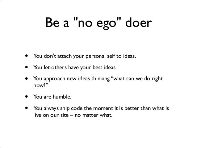 """Be a """"no ego"""" doer•   You dont attach your personal self to ideas.•   You let others have your best ideas.•   You approach..."""