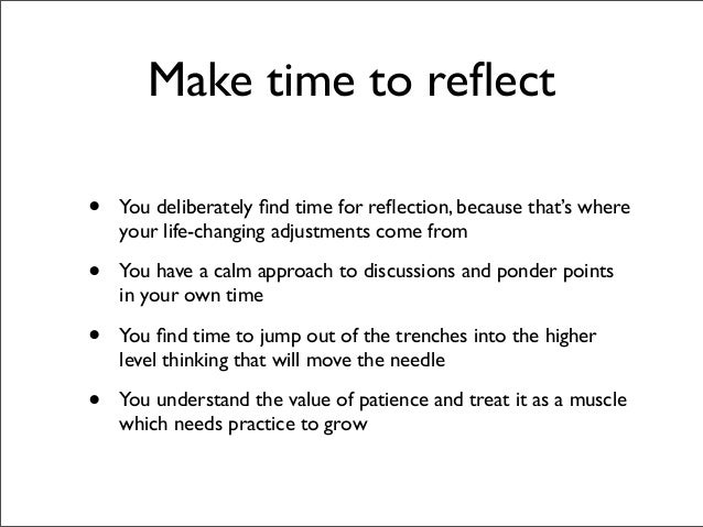 Make time to reflect•   You deliberately find time for reflection, because that's where    your life-changing adjustments com...