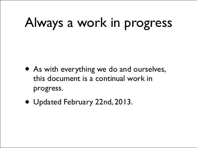 Always a work in progress• As with everything we do and ourselves,  this document is a continual work in  progress.• Updat...