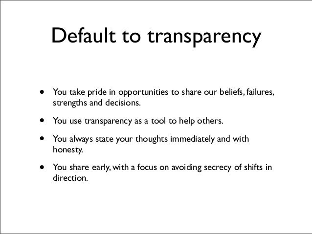 Default to transparency•   You take pride in opportunities to share our beliefs, failures,    strengths and decisions.•   ...